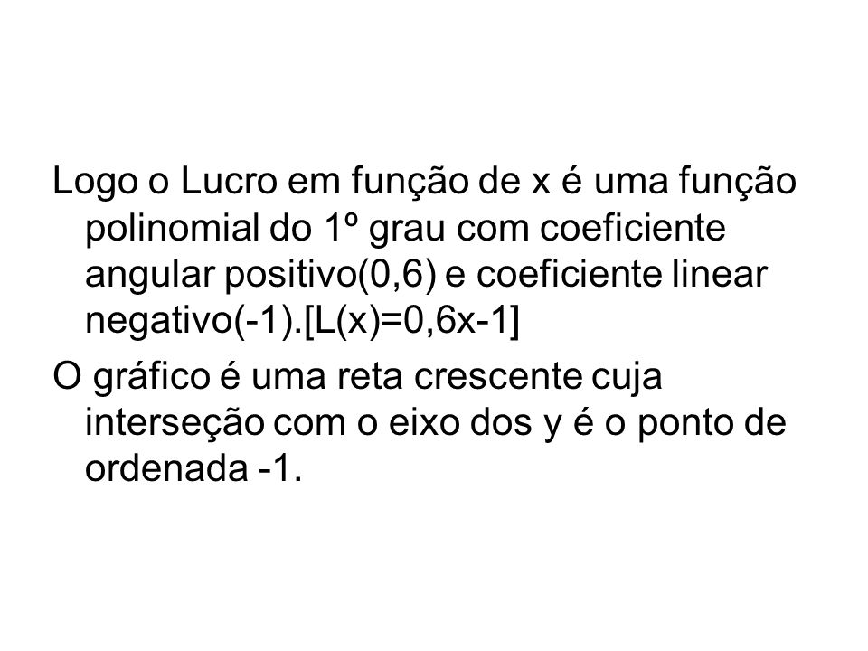 Logo o Lucro em função de x é uma função polinomial do 1º grau com coeficiente angular positivo(0,6) e coeficiente linear negativo(-1).[L(x)=0,6x-1]